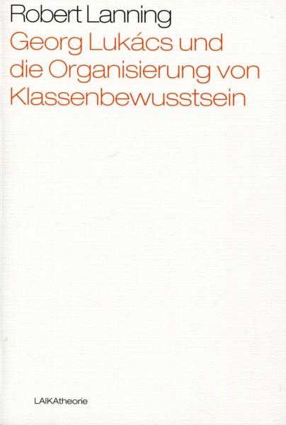 Robert Lanning: Georg Lukács und die Organisierung von Klassenbewusstsein