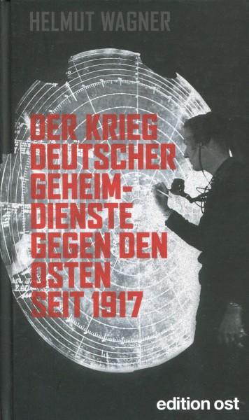 Helmut Wagner: Der Krieg deutscher Geheimdienste gegen den Osten seit 1917