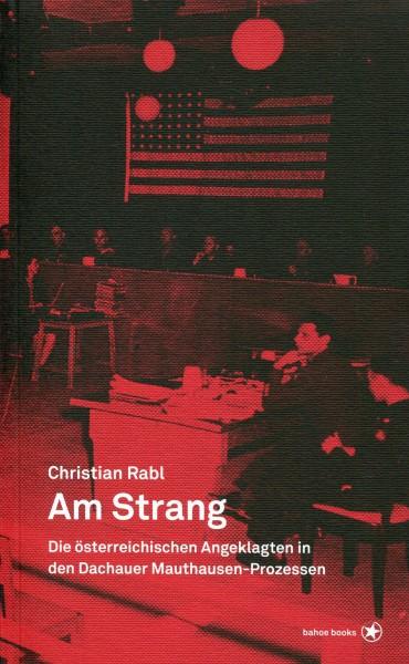 Christian Rabl: Am Strang - Die österreichischen Angeklagten in den Dachauer Mauthausen-Prozessen