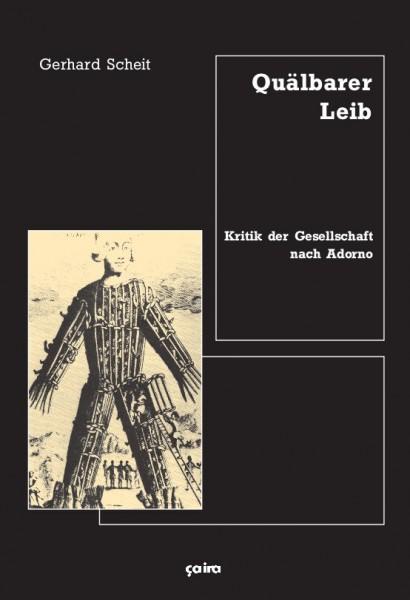 Gerhard Scheit: Quälbarer Leib - Kritik der Gesellschaft nach Adorno